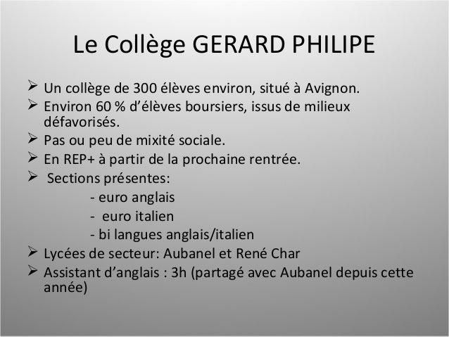 Le Collège GERARD PHILIPE  Un collège de 300 élèves environ, situé à Avignon.  Environ 60 % d'élèves boursiers, issus de...