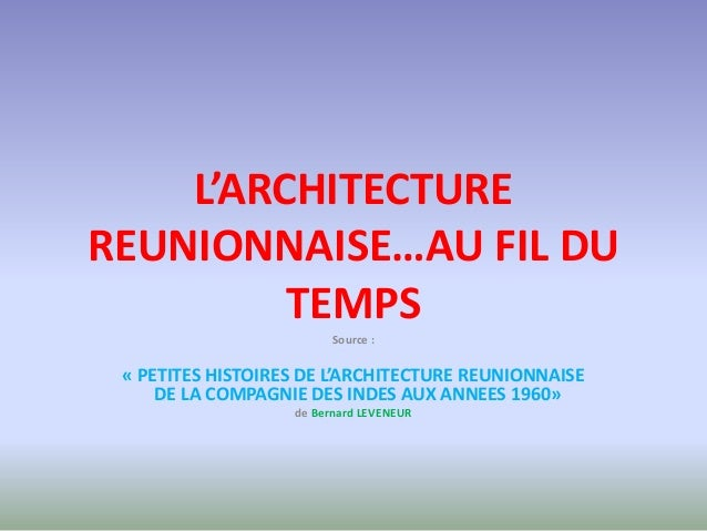 L'ARCHITECTUREREUNIONNAISE…AU FIL DU         TEMPS                         Source : « PETITES HISTOIRES DE L'ARCHITECTURE ...
