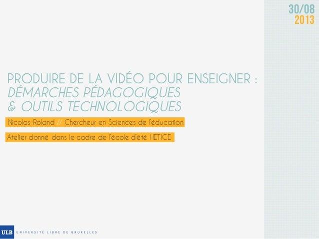 30/08 2013 PRODUIRE DE LA VIDÉO POUR ENSEIGNER : DÉMARCHES PÉDAGOGIQUES & OUTILS TECHNOLOGIQUES Nicolas Roland // Chercheu...