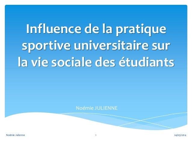 Influence de la pratique sportive universitaire sur la vie sociale des étudiants Noémie JULIENNE 24/05/20141Noémie Julienne