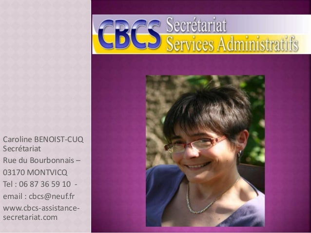 Caroline BENOIST-CUQ Secrétariat Rue du Bourbonnais – 03170 MONTVICQ Tel : 06 87 36 59 10 - email : cbcs@neuf.fr www.cbcs-...