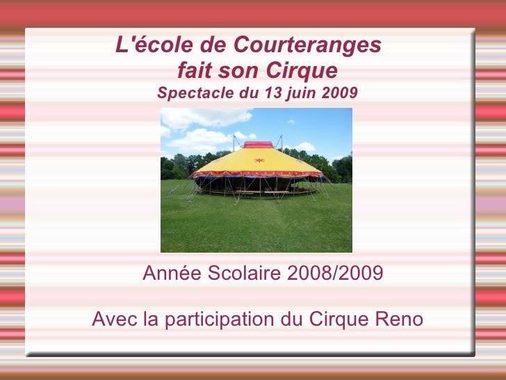 L'école de Courteranges        fait son Cirque       Spectacle du 13 juin 2009          Année Scolaire 2008/2009  Avec la ...