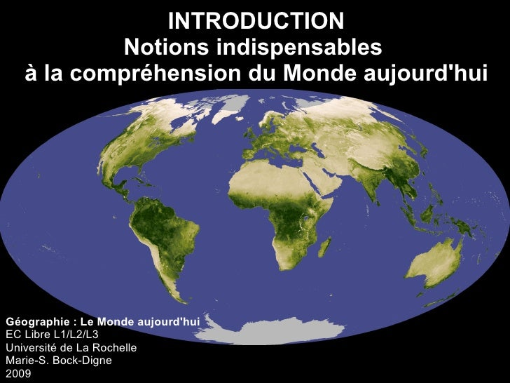 Géographie : Le Monde aujourd'hui EC Libre L1/L2/L3 Université de La Rochelle Marie-S. Bock-Digne 2009 INTRODUCTION Notion...