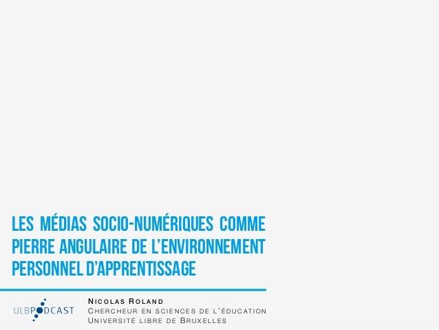 Les médias socio-numériques commepierre angulaire de l'environnementpersonnel d'apprentissage          NICOLAS ROLAND     ...