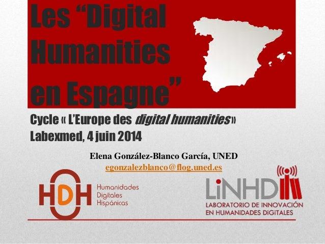 "Les ""Digital Humanities en Espagne"" Cycle « L'Europe des digital humanities » Labexmed, 4 juin 2014 Elena González-Blanco ..."
