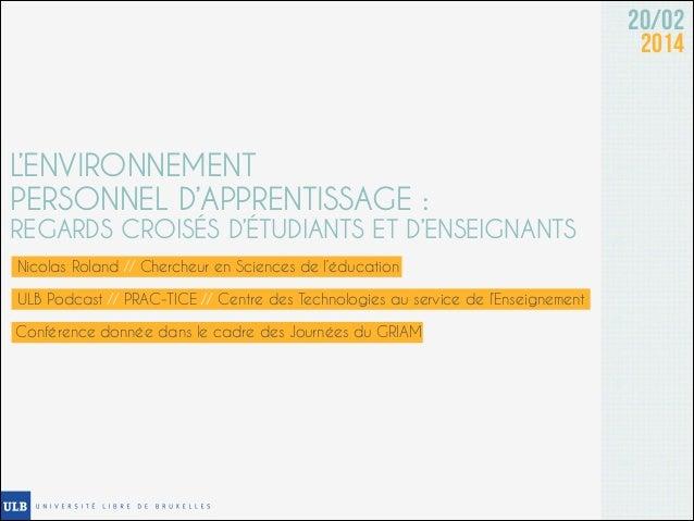 20/02 2014  L'ENVIRONNEMENT PERSONNEL D'APPRENTISSAGE :  REGARDS CROISÉS D'ÉTUDIANTS ET D'ENSEIGNANTS Nicolas Roland // Ch...