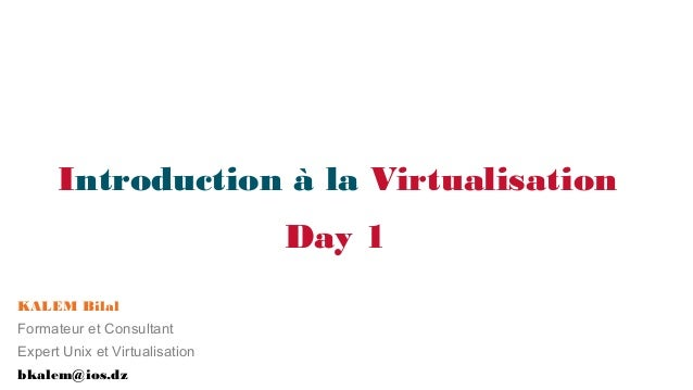 Introduction à la Virtualisation Day 1 KALEM Bilal Formateur et Consultant Expert Unix et Virtualisation bkalem@ios.dz