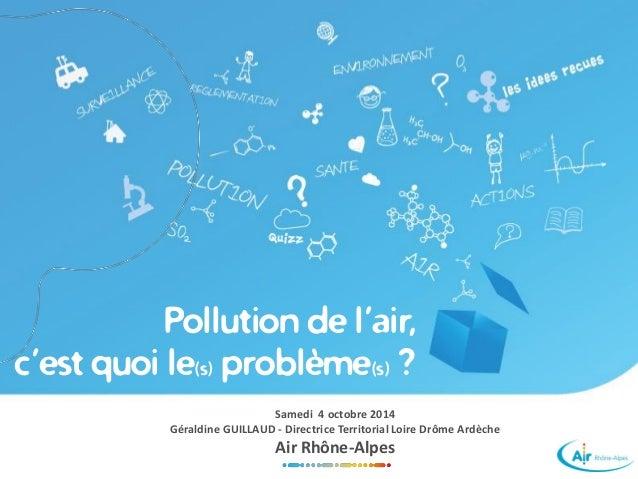 Pollution de l'air,  c'est quoi le(s)problème(s)?  Samedi 4 octobre 2014  Géraldine GUILLAUD -Directrice Territorial Loire...
