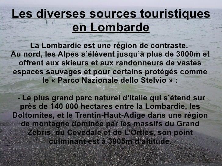 Les diverses sources touristiques en Lombarde La Lombardie est une région de contraste.  Au nord, les Alpes s'élèvent jusq...
