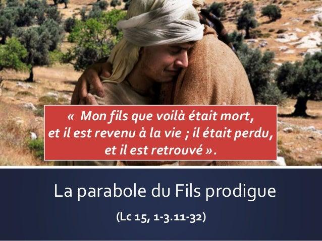 La parabole du Fils prodigue (Lc 15, 1-3.11-32) « Mon fils que voilà était mort, et il est revenu à la vie ; il était perd...