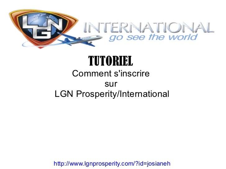 TUTORIEL   Comment sinscrire          surLGN Prosperity/Internationalhttp://www.lgnprosperity.com/?id=josianeh