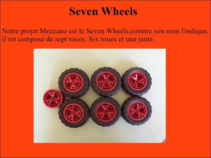 Seven WheelsNotre projet Meccano est le Seven Wheels,comme son nom lindique,il est composé de sept roues. Six roues et une...