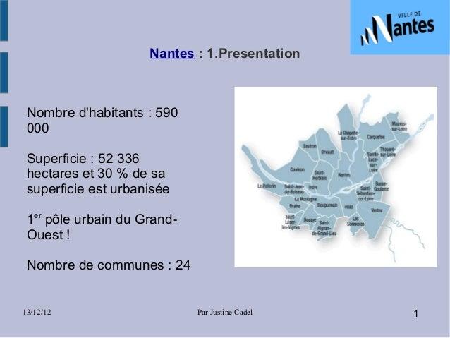 Nantes:1.Presentation Nombre dhabitants : 590 000 Superficie : 52 336 hectares et 30 % de sa superficie est urbanisée 1e...