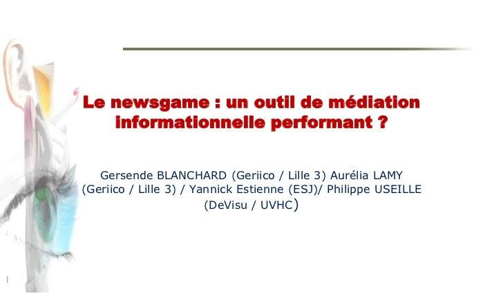 Le newsgame: un outil de médiation informationnelle performant ?<br />Gersende BLANCHARD (Geriico / Lille 3) Aurélia LAMY ...