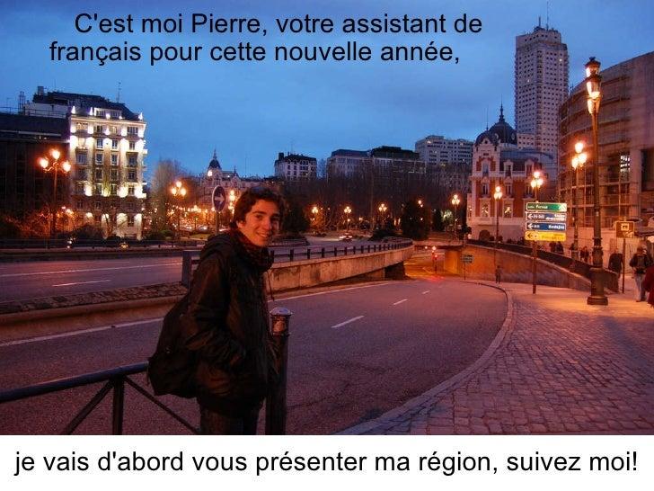C'est moi Pierre, votre assistant de français pour cette nouvelle année, je vais d'abord vous présenter ma région, suivez ...