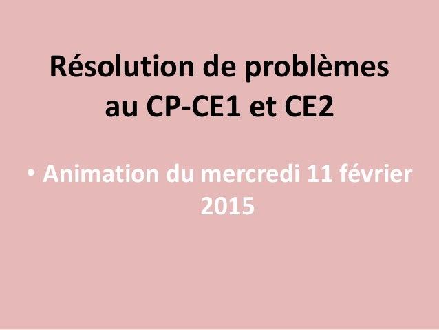Résolution de problèmes au CP-CE1 et CE2 • Animation du mercredi 11 février 2015