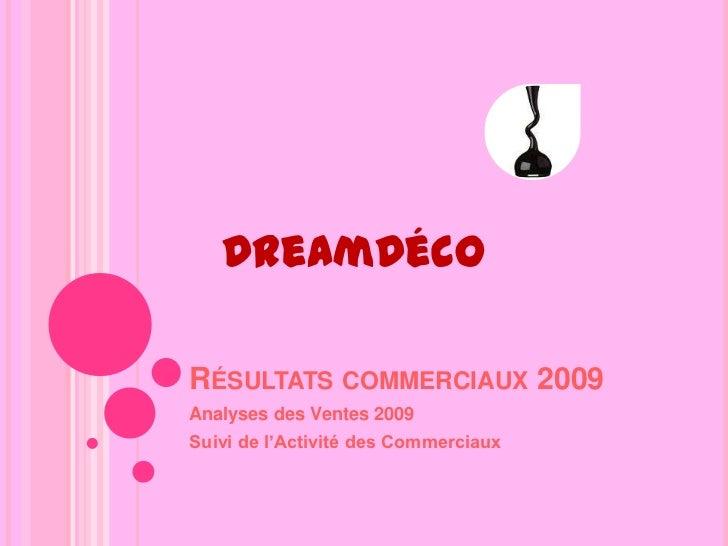Résultats commerciaux 2009<br />Analyses des Ventes 2009<br />Suivi de l'Activité des Commerciaux<br />DreamDéco<br />