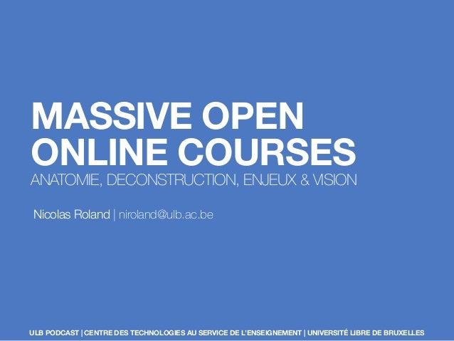 MASSIVE OPEN ONLINE COURSES ANATOMIE, DECONSTRUCTION, ENJEUX & VISION Nicolas Roland | niroland@ulb.ac.be ULB PODCAST | CE...