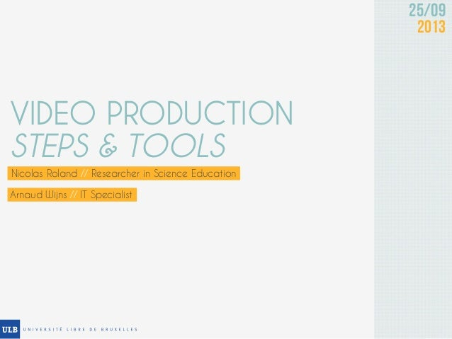 25/09 2013 VIDEO PRODUCTION STEPS & TOOLS Nicolas Roland // Researcher in Science Education Arnaud Wijns // IT Specialist