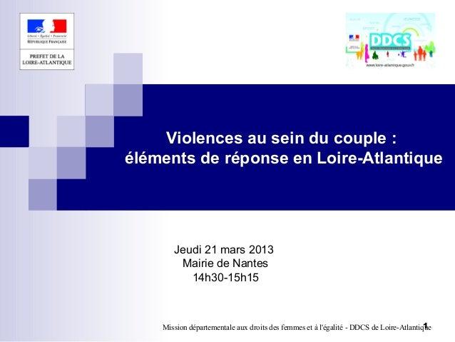 Violences au sein du couple :éléments de réponse en Loire-Atlantique       Jeudi 21 mars 2013        Mairie de Nantes     ...
