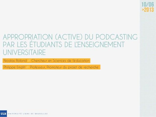 Nicolas Roland // Chercheur en Sciences de l'éducation10/06>2013APPROPRIATION (ACTIVE) DU PODCASTINGPAR LES ÉTUDIANTS DE L...