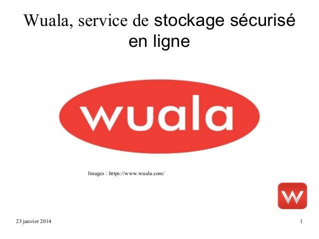 Wuala, service de stockage sécurisé en ligne  Images : https://www.wuala.com/  23 janvier 2014  1