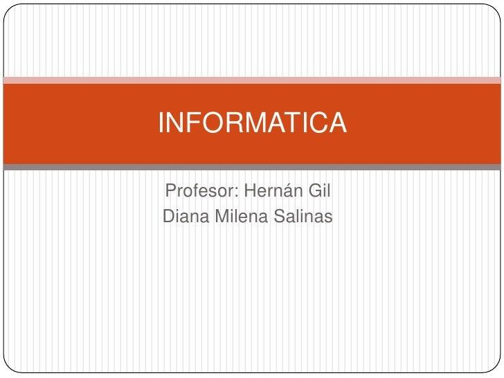 Profesor: Hernán Gil<br />Diana Milena Salinas<br />INFORMATICA <br />