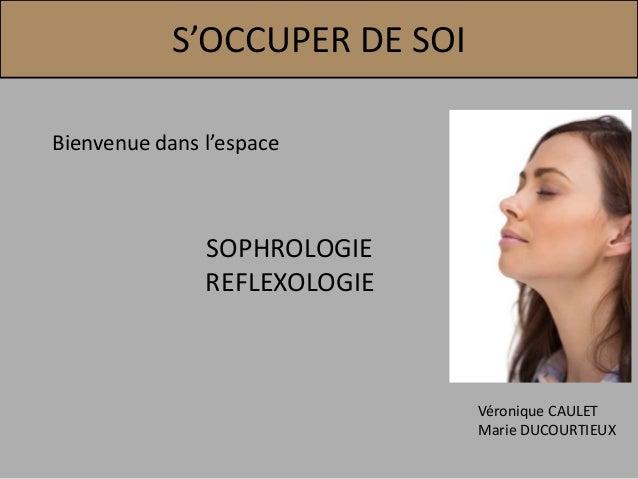 S'OCCUPER DE SOI Bienvenue dans l'espace SOPHROLOGIE REFLEXOLOGIE Véronique CAULET Marie DUCOURTIEUX