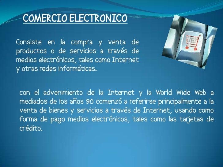 COMERCIO ELECTRONICO Consiste en la compra y venta de productos o de servicios a través de medios electrónicos, tales como...