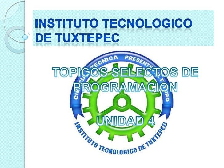 INSTITUTO TECNOLOGICO DE TUXTEPEC<br />TOPICOS SELECTOS DE PROGRAMACION<br />UNIDAD 4<br />