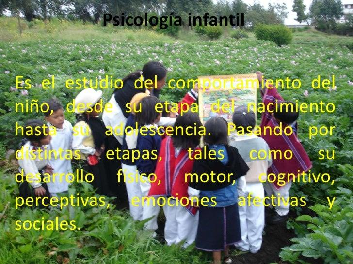 Psicología infantilEs el estudio del comportamiento delniño, desde su etapa del nacimientohasta su adolescencia. Pasando p...
