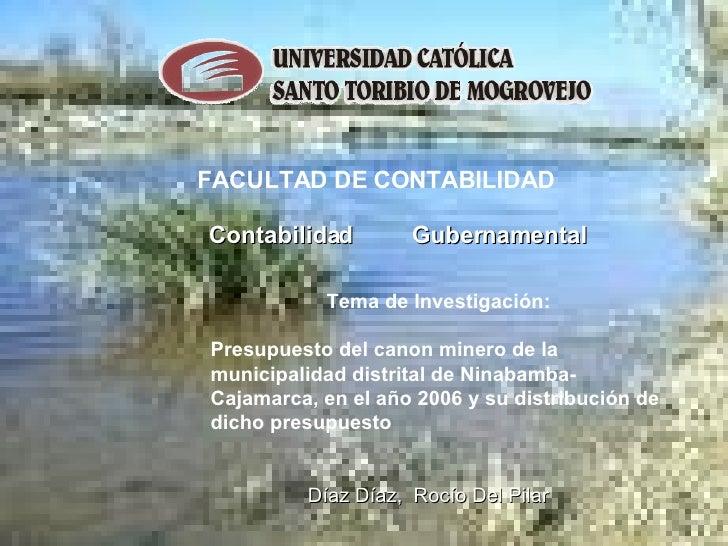 FACULTAD DE CONTABILIDAD Contabilidad  Gubernamental   Tema de Investigación: Presupuesto del canon minero de la municipal...