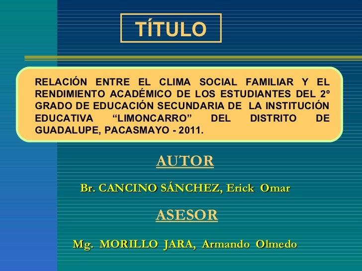 A UTOR Br. CANCINO SÁNCHEZ, Erick  Omar   ASESOR Mg.  MORILLO  JARA,  Armando  Olmedo TÍTULO RELACIÓN ENTRE EL CLIMA SOCIA...