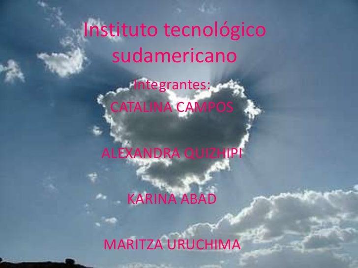 Instituto tecnológico sudamericano<br />Integrantes:<br />CATALINA CAMPOS<br />ALEXANDRA QUIZHIPI<br />KARINA ABAD<br />MA...