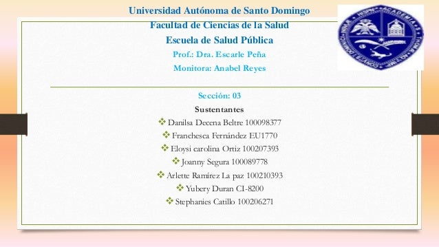Universidad Autónoma de Santo Domingo Facultad de Ciencias de la Salud Escuela de Salud Pública Prof.: Dra. Escarle Peña M...