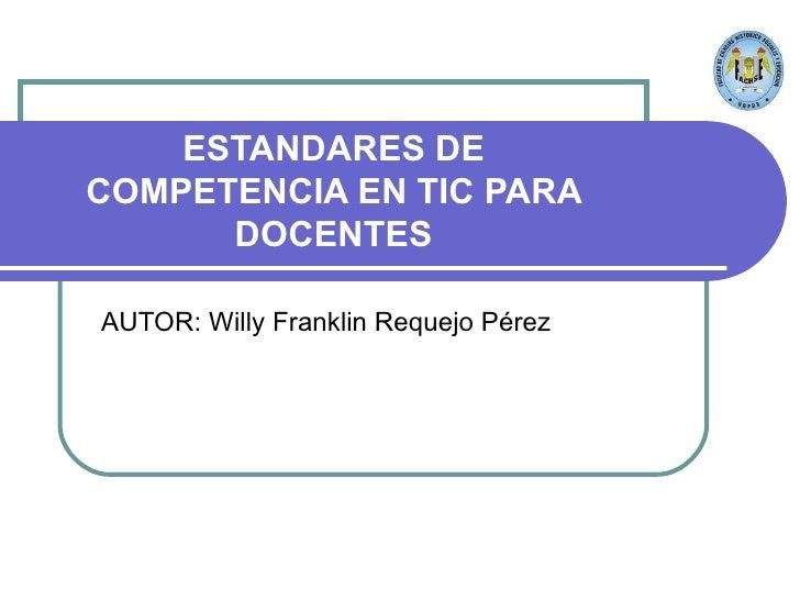 ESTANDARES DE COMPETENCIA EN TIC PARA DOCENTES AUTOR: Willy Franklin Requejo Pérez