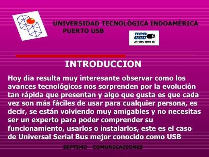 UNIVERSIDAD TECNOLÒGICA INDOAMÈRICA   PUERTO USB INTRODUCCION   Hoy día resulta muy interesante observar como los avances ...