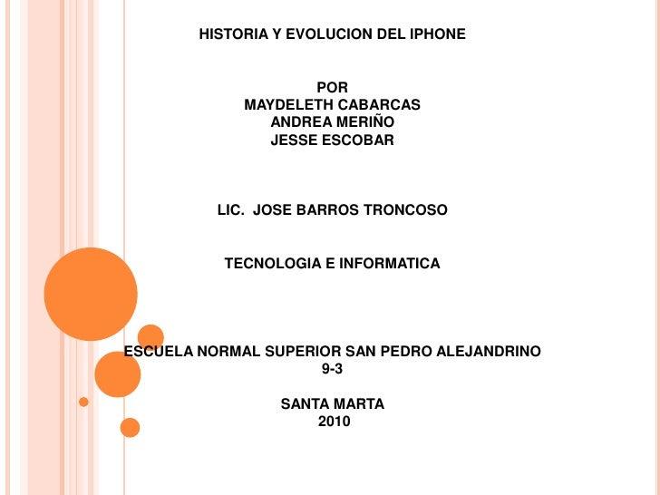 HISTORIA Y EVOLUCION DEL IPHONEPORMAYDELETH CABARCASANDREA MERIÑO JESSE ESCOBARLIC.  JOSE BARROS TRONCOSOTECNOLOGIA...
