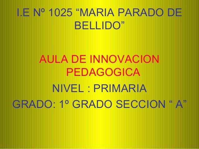 """I.E Nº 1025 """"MARIA PARADO DE BELLIDO"""" AULA DE INNOVACION PEDAGOGICA NIVEL : PRIMARIA GRADO: 1º GRADO SECCION """" A"""""""