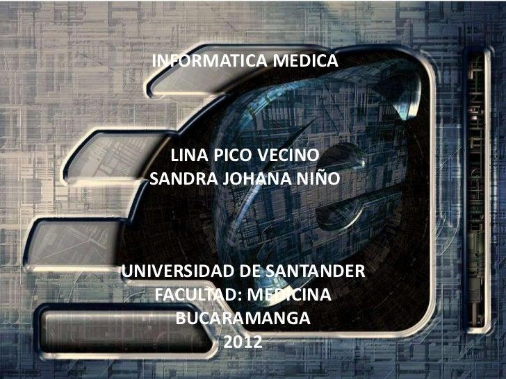 INFORMATICA MEDICA    LINA PICO VECINO  SANDRA JOHANA NIÑOUNIVERSIDAD DE SANTANDER   FACULTAD: MEDICINA     BUCARAMANGA   ...