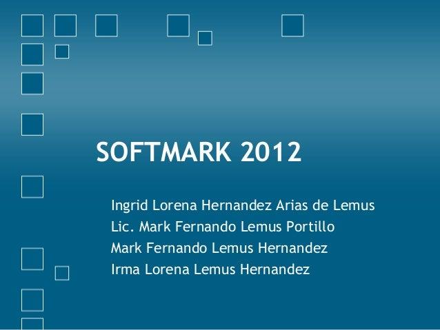 SOFTMARK 2012Ingrid Lorena Hernandez Arias de LemusLic. Mark Fernando Lemus PortilloMark Fernando Lemus HernandezIrma Lore...