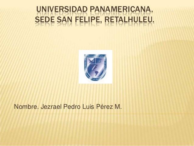 UNIVERSIDAD PANAMERICANA.      SEDE SAN FELIPE, RETALHULEU.Nombre. Jezrael Pedro Luis Pérez M.