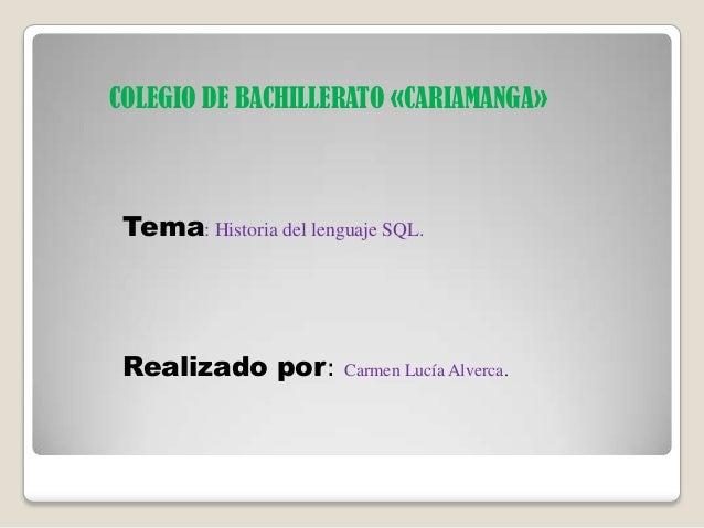 COLEGIO DE BACHILLERATO «CARIAMANGA» Tema: Historia del lenguaje SQL. Realizado por: Carmen Lucía Alverca.
