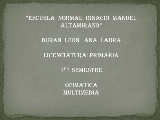"""""""ESCUELA NORMAL IGNACIO MANUEL ALTAMIRANO"""" DURAN LEON ANA LAURA LICENCIATURA: PRIMARIA 1er SEMESTRE  OFIMATICA MULTIMEDIA"""