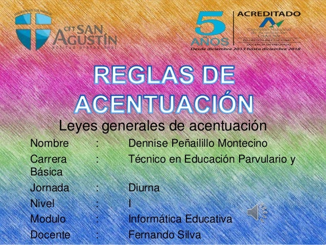 Leyes generales de acentuación Nombre : Dennise Peñailillo Montecino Carrera : Técnico en Educación Parvulario y Básica Jo...