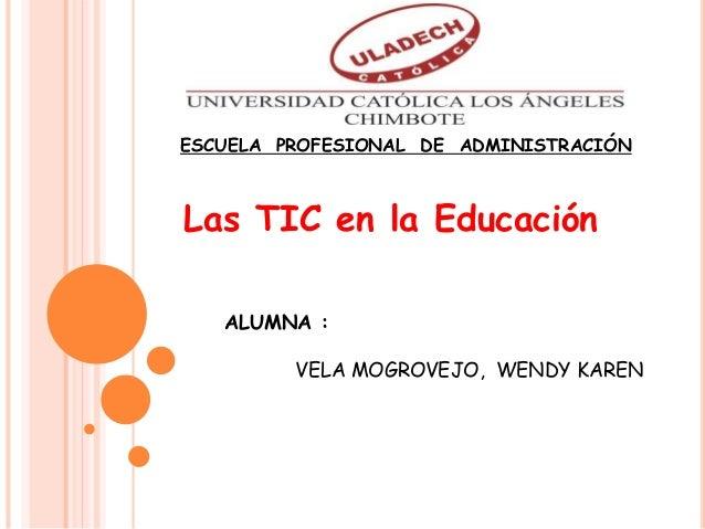 Las TIC en la Educación ALUMNA : VELA MOGROVEJO, WENDY KAREN ESCUELA PROFESIONAL DE ADMINISTRACIÓN