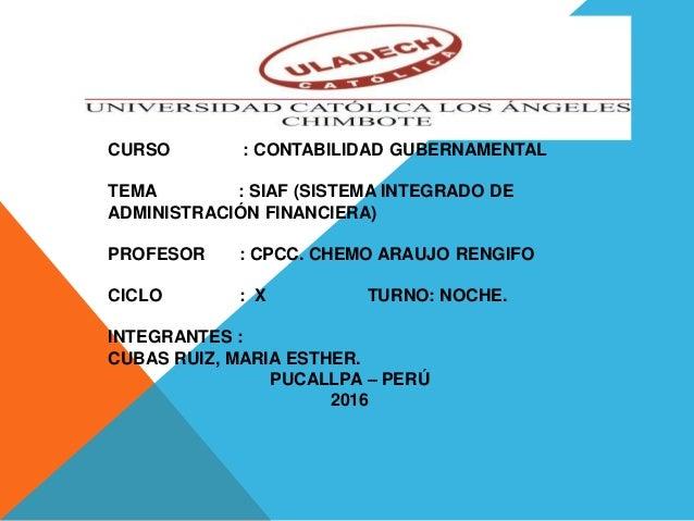 CURSO : CONTABILIDAD GUBERNAMENTAL TEMA : SIAF (SISTEMA INTEGRADO DE ADMINISTRACIÓN FINANCIERA) PROFESOR : CPCC. CHEMO ARA...