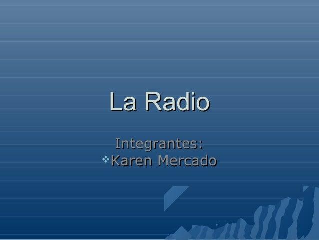 La RadioLa Radio Integrantes:Integrantes: Karen MercadoKaren Mercado