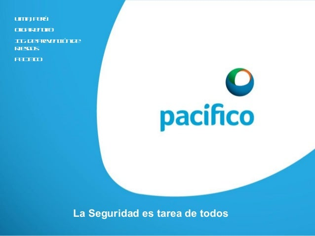 La Seguridad es tarea de todos Lima, Perú OlgaRengifo Ing. dePrevenciónde Riesgos PACIFICO