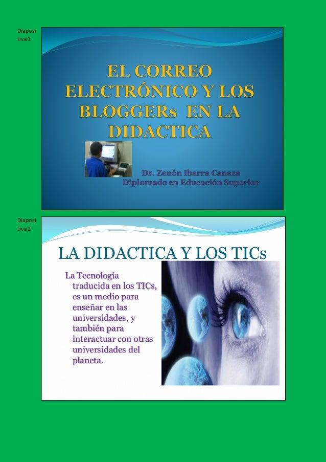 Diaposi tiva1 Diaposi tiva2 LA DIDACTICA Y LOS TICs La Tecnología traducida en los TICs, es un medio para enseñar en las u...